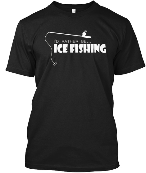 I,D Rather Be... Ice Fishing Black T-Shirt Front