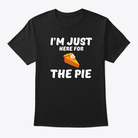 I'm Just Here For The Pie Thanksgiving Black T-Shirt Front
