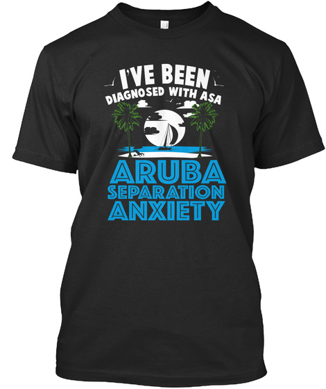 I've Been Diagnosed With Asa Aruba Separation Anxiety Black T-Shirt Front
