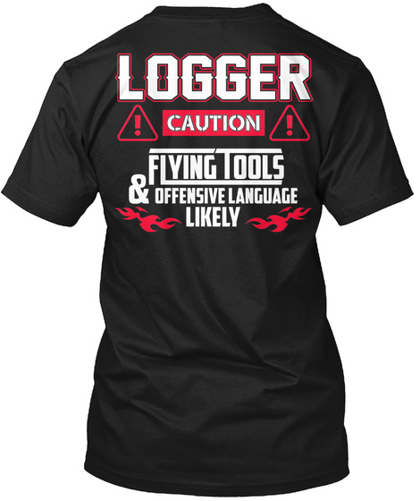 Logger  ! Caution!  Flying Tools & Offensive Language Likely Black T-Shirt Back