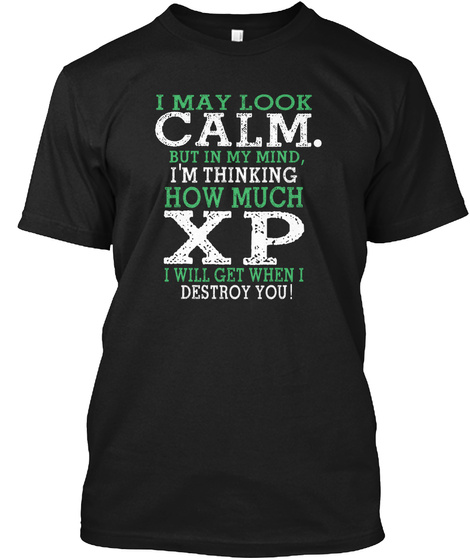I May Look Calm. But In My Mind, I'm Thinking How Much Xp I Will Get When I Destroy You Black T-Shirt Front