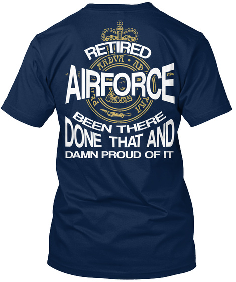 Retired Air Force Been There Done That And Damn Proud Of It Navy T-Shirt Back