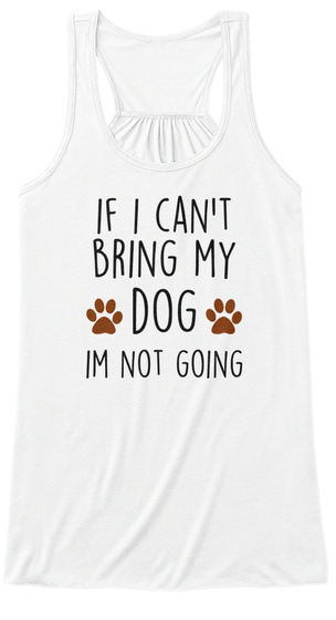 If I Can T Bring My Dog Im Not Going White T-Shirt Front