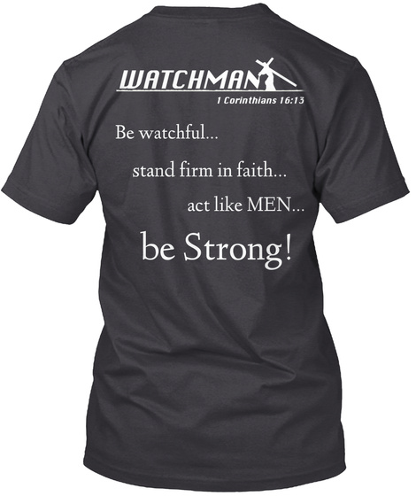 Watchman 1 Corinthians 16:13 Be Watchful... Stand Firm In Faith... Act Like Men... Be Strong! Charcoal Black T-Shirt Back