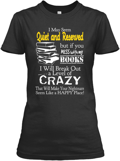 I May Seem Quite And Reserved But If You Mess With My Books I Will Break Out A Level Of Crazy That Will Make Your... Black T-Shirt Front