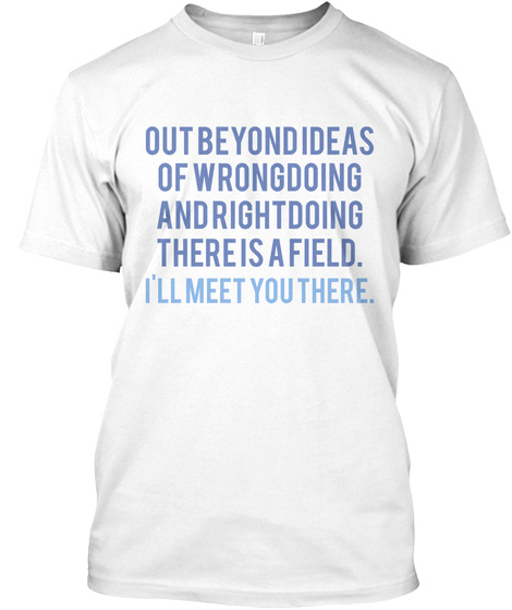 Out Beyond Ideas Of Wrong Doing And Right Doing There Is A Field I'll Meet You There White T-Shirt Front