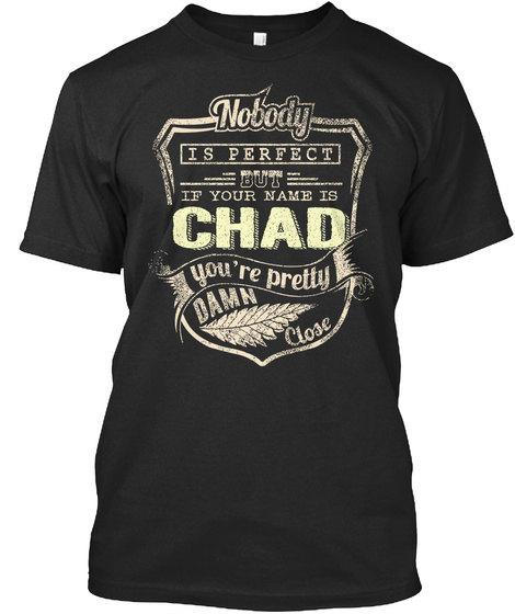 Nobody Is Perfect But If Your Name Is Chad You're Pretty Damn Close Black T-Shirt Front