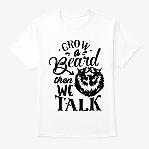 Grow A Beard Then We Talk White T-Shirt Front