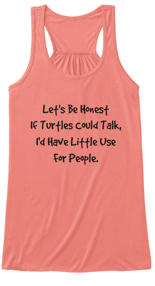 Let's Be Honest If Turtles Could Talk, I'd Have Little Use For People. Coral Women's Tank Top Front