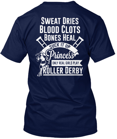Sweat Dries Blood Clots Bones Heal Suck It Up Princess Only Real Girls Play Roller Derby Navy T-Shirt Back