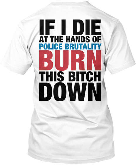 If I Die At The Hands Of Police Brutality Burn This Bitch Down White Camiseta Back