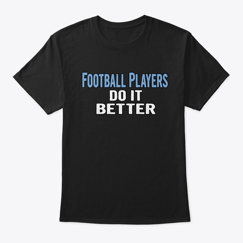 Football Players Do It Better   Funny Gi Black T-Shirt Front