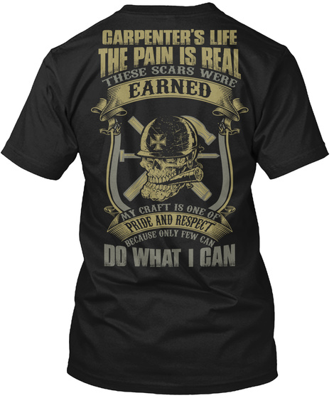 Carpenter's Life The Pain Is Real These Scars Were Earned My Craft Is One Of Pride And Respect Because Only Few Can... Black Camiseta Back