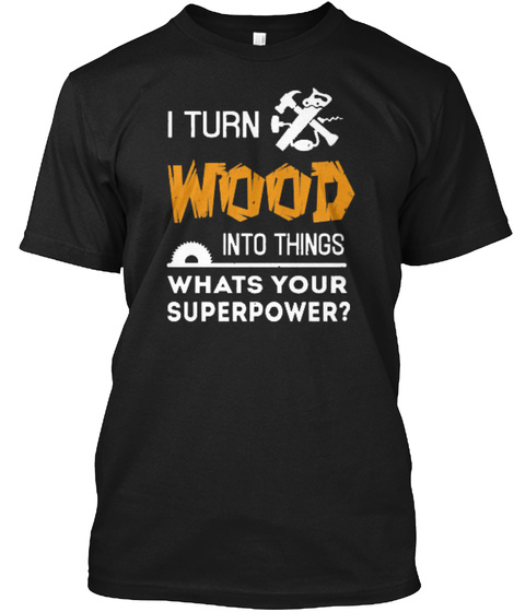 I Turn Wood Into Things Whats Your Super Power? Black T-Shirt Front