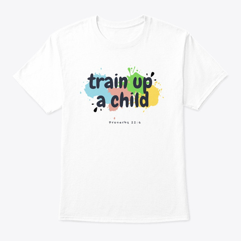 Train Up A Child   Proverbs 22:6 White T-Shirt Front