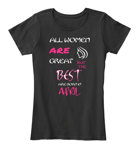 All Women Are Great Best Are Born In April Black T-Shirt Front