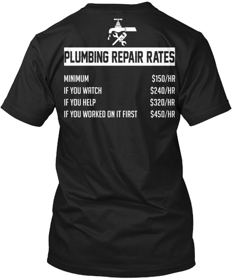 Plumbing Repair Rates Minimum $150/Hr If You Watch $240/Hr If You Help $320/Hr If You Worked On It First $450/Hr Black T-Shirt Back