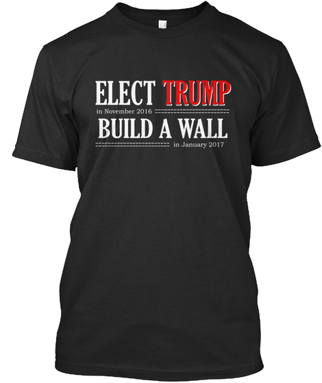 Elect Trump In November 2016 Build A Wall In January 2017  Black T-Shirt Front