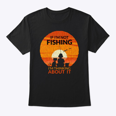 If I'm Not Fishing I'm Thinking About It Black T-Shirt Front