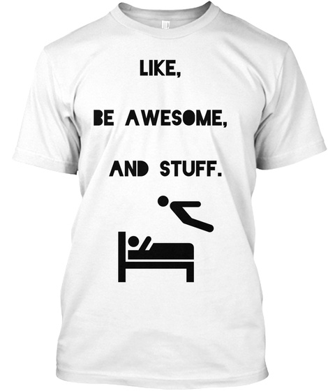 Like,   Be Awesome,   And Stuff. White T-Shirt Front