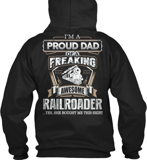 I'm A Proud Dad Of A Freaking Awesome Railroader  ... Yes, She Bought Me This Shirt Black T-Shirt Back