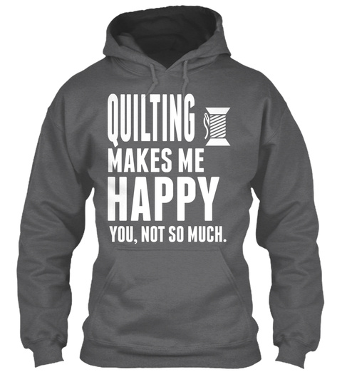 Quilting Makes Me Happy You Not So Much Dark Heather T-Shirt Front
