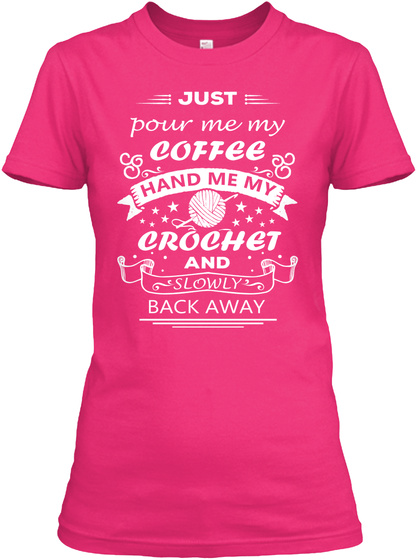 Just Pour Me My Coffee Hand Me My Crochet And Slowly Back Away  Heliconia T-Shirt Front