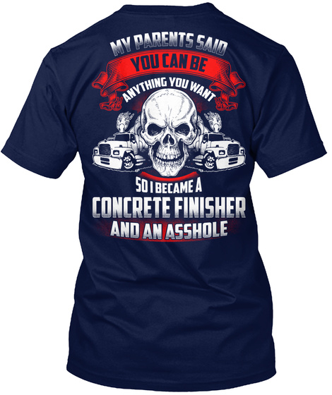 My Parents Said You Can Be Anything You Want So I Became A Concrete Finisher And An Asshole Navy T-Shirt Back