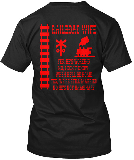 Railroad Wife Railroad Wife Yes He's Working  No I Don't Know When He'll Be Home Yes We're Still Married No He's Not... Black T-Shirt Back