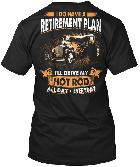 I Do Have A Retirement Plan I'll Drive My Hot Rod All Day Everyday Black T-Shirt Back