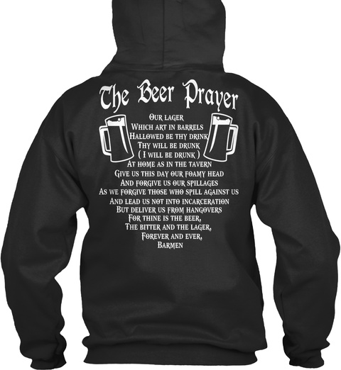 The Beer Prayer Our Lager Which Art In Barrels Hallowed By Thy Drink Thy Will Be Drunk (I Will Be Drunk) As Home As... Jet Black T-Shirt Back