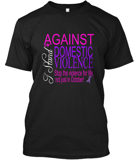 I Stand Against Domestic Violence Stop The Violence For Life, Not Just In October!  Black T-Shirt Front
