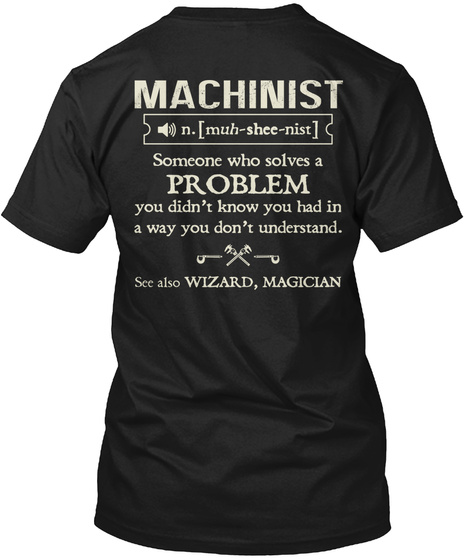 Trust Me, I'm A Machinist Machinist N.[Muh Shee Nist] Someone Who Solves A Problem You Didn't Know You Had In A Way... Black T-Shirt Back
