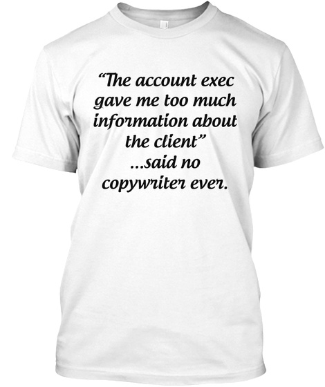 """The Account Exec Gave Me Too Much Information About The Client"" ...Said No Copywriter Ever. White T-Shirt Front"