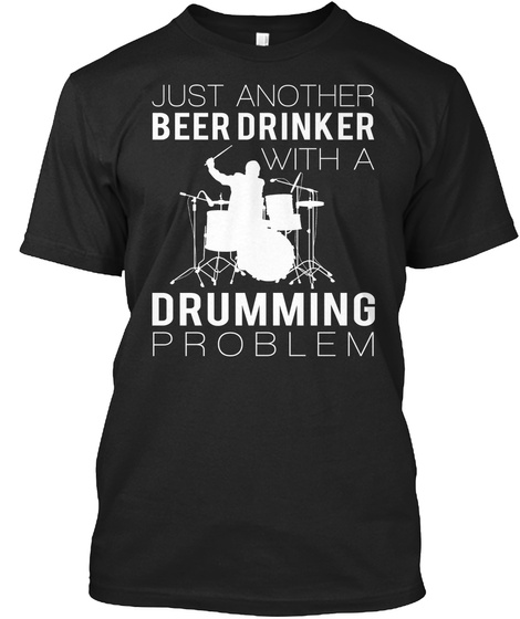 Just Another Beer Drinker With A Drumming Problem Black T-Shirt Front