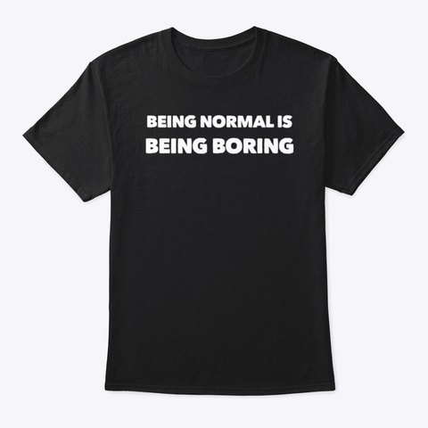 Being Normal Is Being Boring Black T-Shirt Front