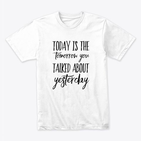 Today Is The Tomorrow You Talked About White T-Shirt Front