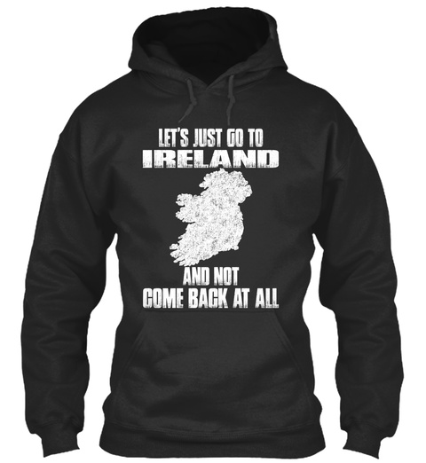 Let's Just Go To Ireland And Not Come Back At All Jet Black T-Shirt Front