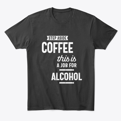 Step Aside Coffee, Funny Alcohol  Black T-Shirt Front