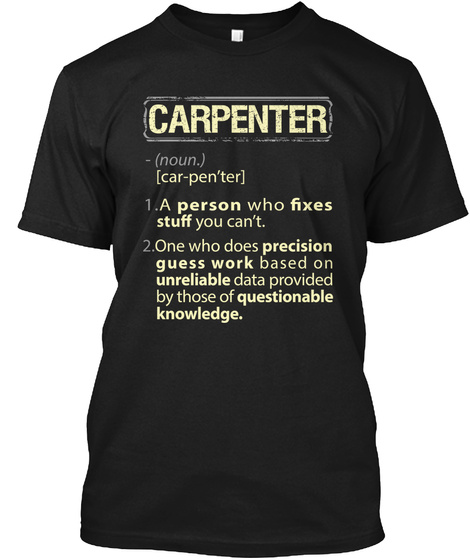 Carpenter Noun Car Pen'ter 1. A Person Who Fixes Stuff You Can't 2. One Who Does Precision Guess Work Based On... Black T-Shirt Front