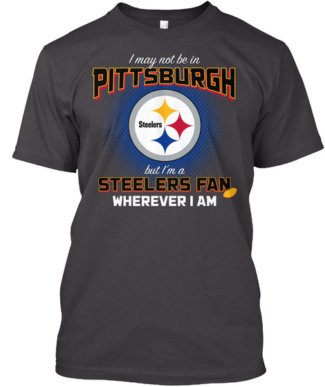 I May Not Be In Pittsburgh Steelers But Im A Steelers Fan Wherever I Am T-Shirt Front