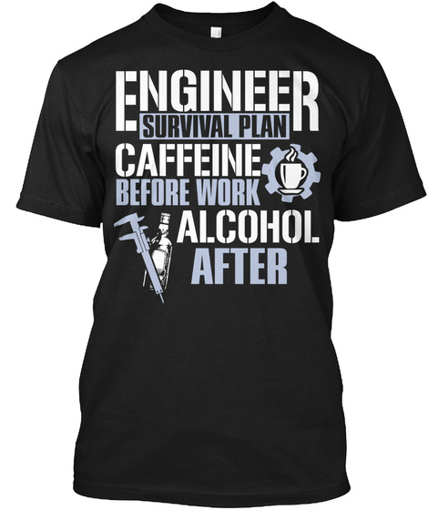 Engineer Survival Plan Caffeine Before Work Alcohol After Black T-Shirt Front