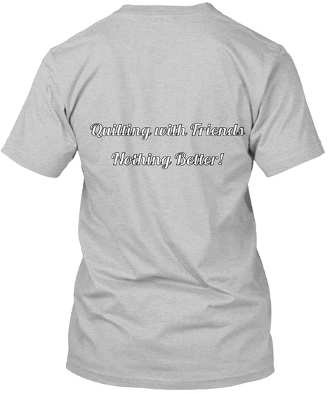 Quilting With Friends Nothing Better! Light Heather Grey  T-Shirt Back