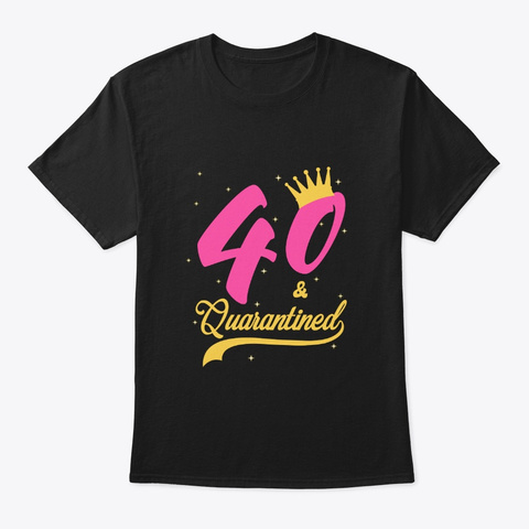 40 And Quarantined 40th Birthday Queen Black T-Shirt Front