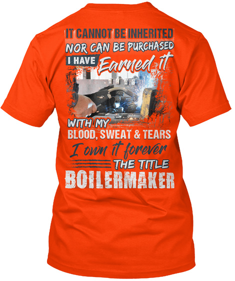 It Cannot Be Inherited Nor Can Be Purchased I Have Earned It With My Blood, Sweat & Tears I Own It Forever Boilermaker Orange T-Shirt Back