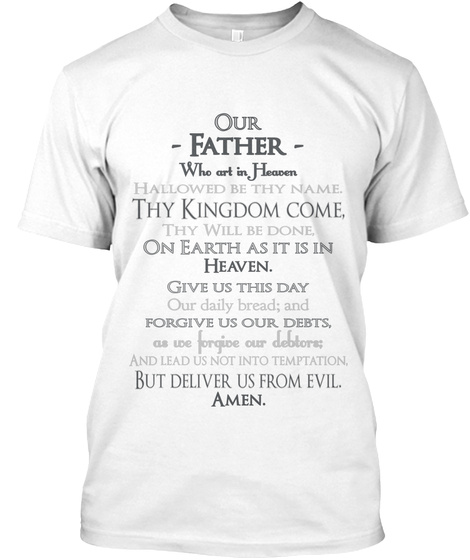 Our   Father    Who Art In Heaven Hallowed Be Thy Name. Thy Kingdom  Come, Thy Will Be Done, On Earth As  It Is In... White T-Shirt Front