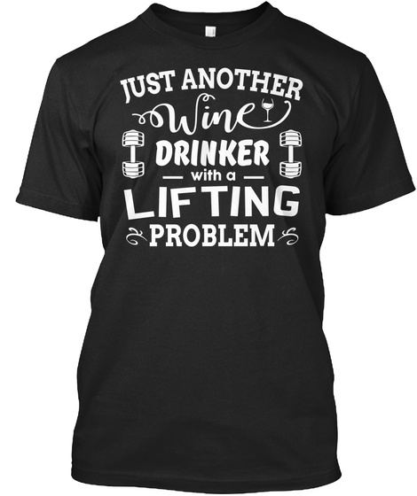 Just Another Wine Drinker With A Lifting Problem Black T-Shirt Front