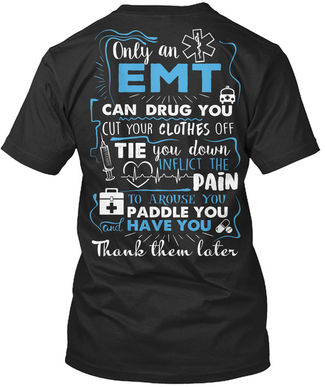 Only An Emt Can Drug You Cut Your Clothes Off Tie You Down Inflict The Pain To Arouse You Paddle You Have You Thank... Black T-Shirt Back
