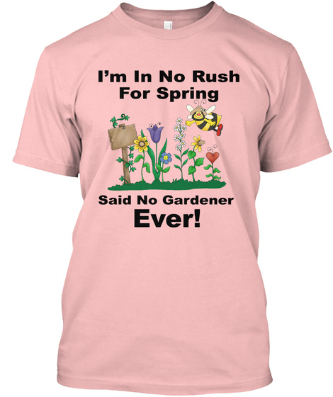 I'm In No Rush For Spring Said No Gardener Ever! Pale Pink T-Shirt Front