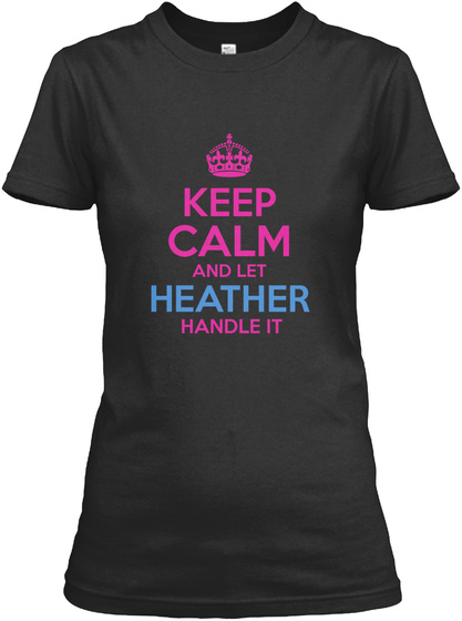 Keep Calm And Let Heather Handle It Black T-Shirt Front
